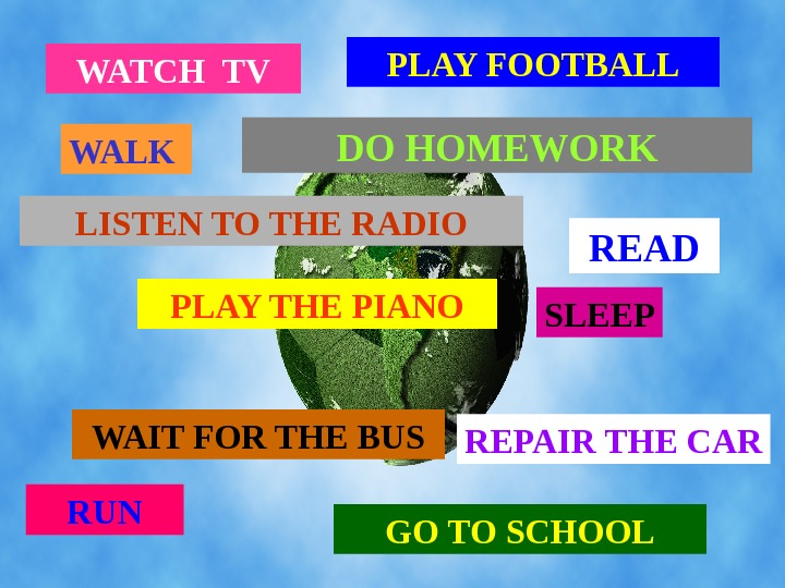 WATCH TV WALK PLAY FOOT BALL LISTEN TO THE RADIO PLAY THE PIANO WAIT
