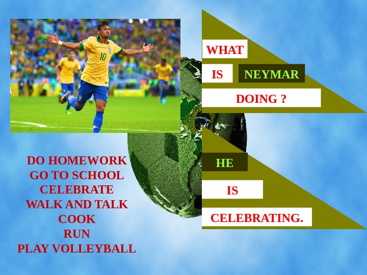 DO HOMEWORK GO TO SCHOOL CELEBRATE WALK AND TALK COOK RUN PLAY VOLLEYBALL NEYMARISWHAT
