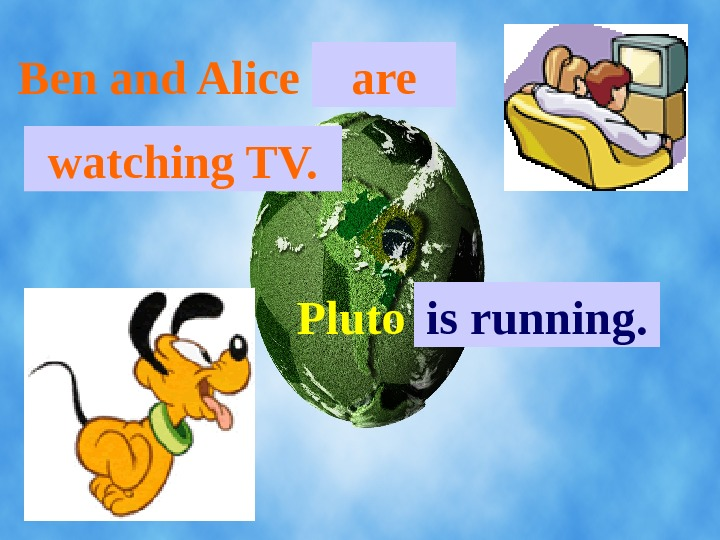 Ben and Alice. . . are watching TV. Pluto. . . is running.