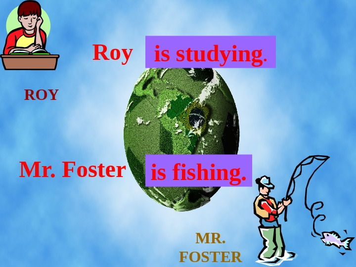 ROY MR.  FOSTERRoy. . .  is studying. Mr. Foster. . .