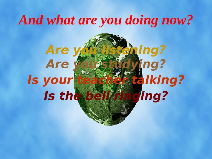 Are you listening? Are you studying? Is the bell ringing? Is your teacher talking?