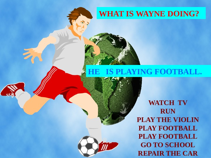WHAT IS WAYNE DOING? HE  IS PLAYING FOOTBALL. WATCH TV RUN PLAY THE