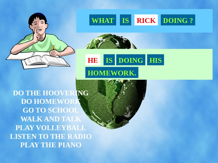 DO THE HOOVERING DO HOMEWORK GO TO SCHOOL WALK AND TALK PLAY VOLLEYBALL LISTEN