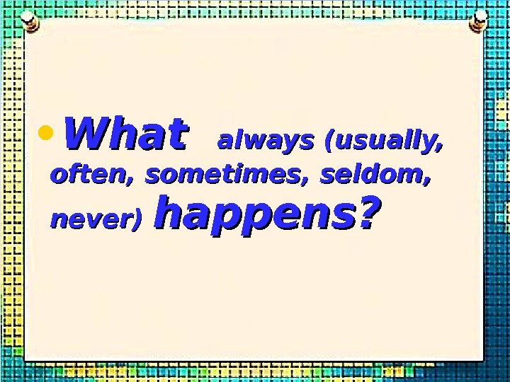 • What  always (usually,  often, sometimes, seldom,  never) happens?