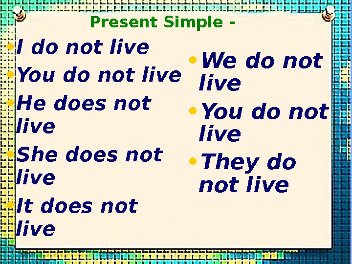 • I do not live • You do not live • He does not live