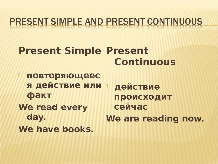Present Simple повторяющеес я действие или факт We read every day. We have books. Present Continuous