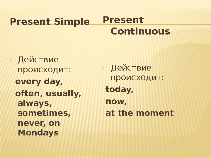 Present Simple Действие происходит: every day, often, usually,  always,  sometimes,  never, on Mondays