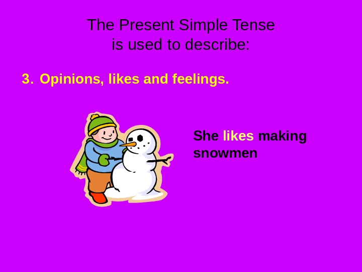 The Present Simple Tense is used to describe: 3.  Opinions, likes and feelings. She likes