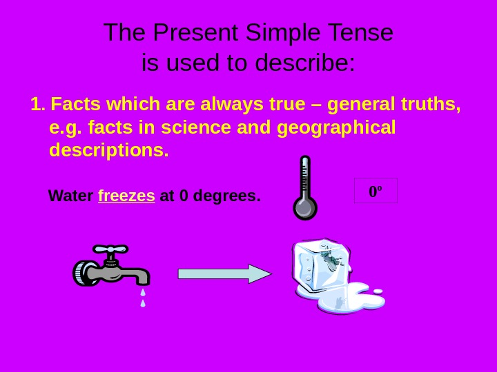 The Present Simple Tense is used to describe: 1.  Facts which are always true –