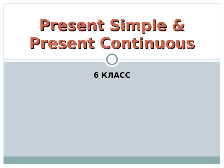 6 КЛАССPresent Simple & Present Continuous