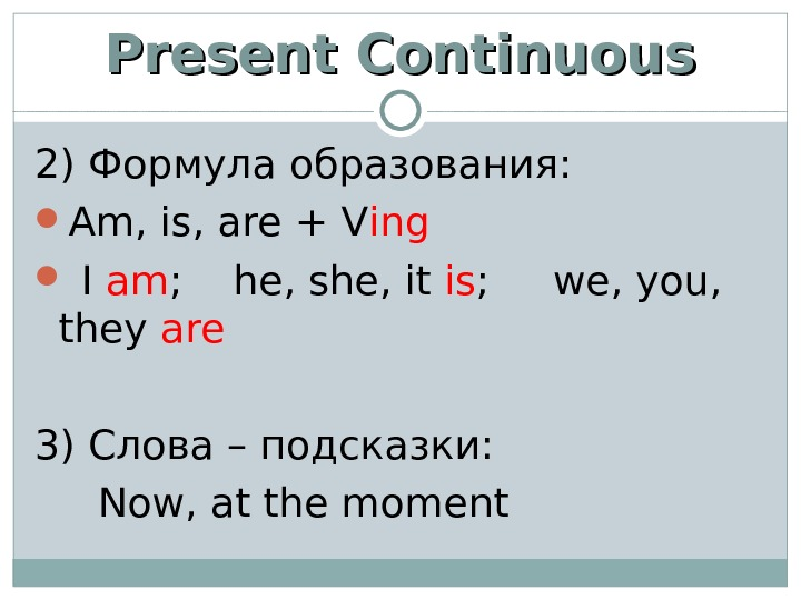 Present Continuous 2) Формула образования:  Am, is, are + V ing  I am ;