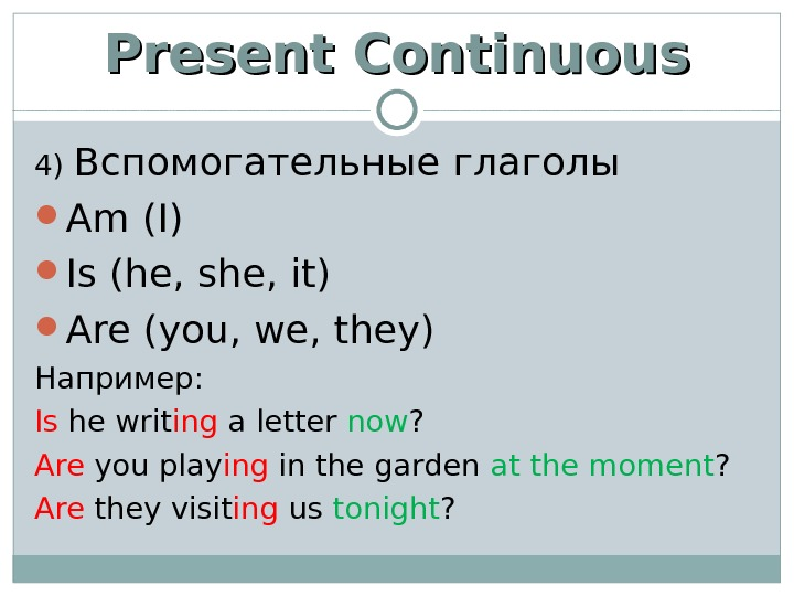 Present Continuous 4) Вспомогательные глаголы Am (I) Is (he, she, it) Are (you, we, they) Например: