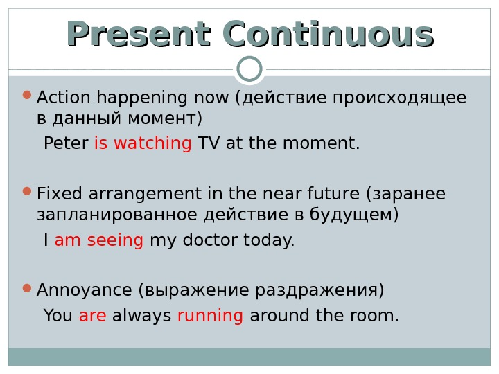 Present Continuous Action happening now (действие происходящее в данный момент) Peter is watching TV at the