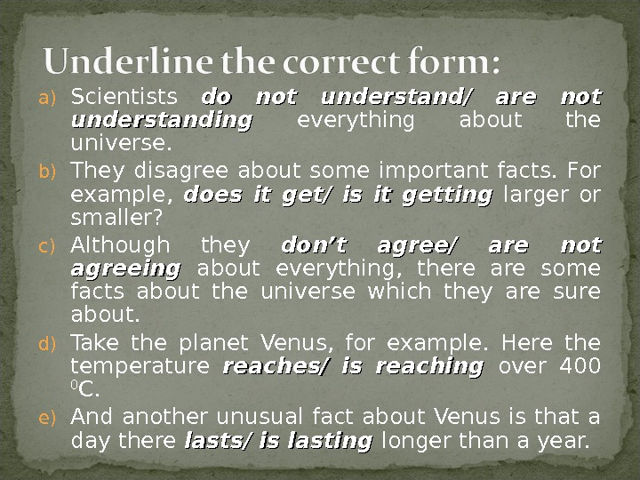 a) Scientists do not understand/ are not understanding everything about the universe. b) They disagree about