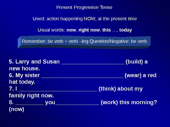 Present Progressive Tense Used: action happening NOW, at the present time Usual words:  now ,