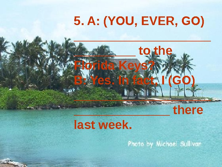 5. A: (YOU, EVER, GO) __________ to the Florida Keys? B: Yes. In fact, I (GO)