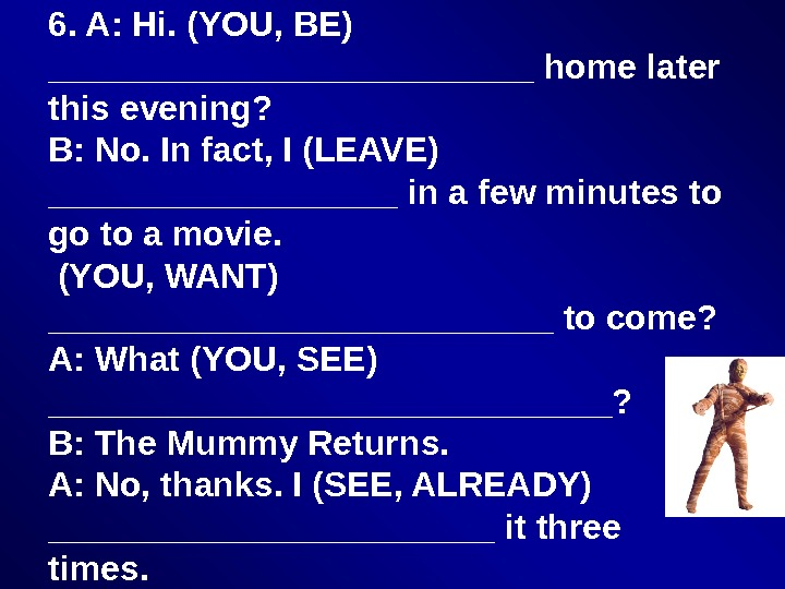 6. A: Hi. (YOU, BE) _____________ home later this evening? B: No. In fact, I (LEAVE)