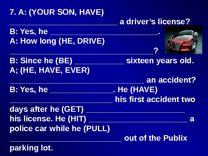 7. A: (YOUR SON, HAVE) ____________ a driver's license? B: Yes, he ____________. A: How long