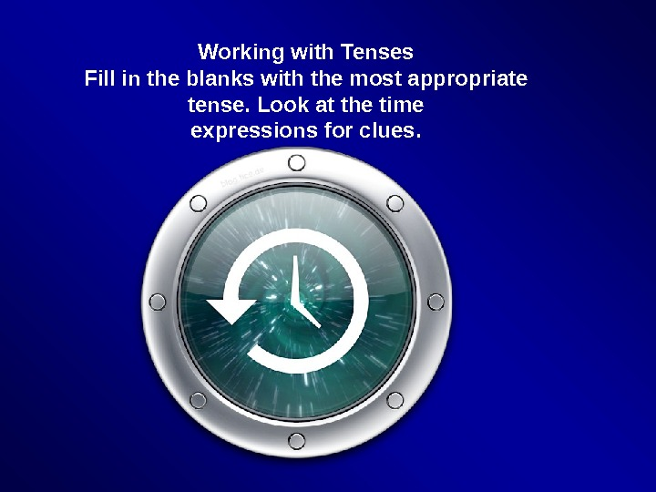 Working with Tenses Fill in the blanks with the most appropriate tense. Look at the time