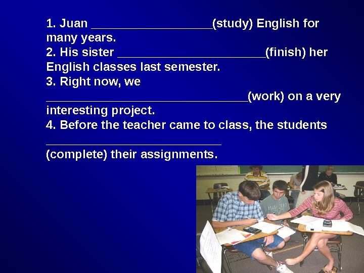 1. Juan _________(study) English for many years. 2. His sister ___________(finish) her English classes last semester.