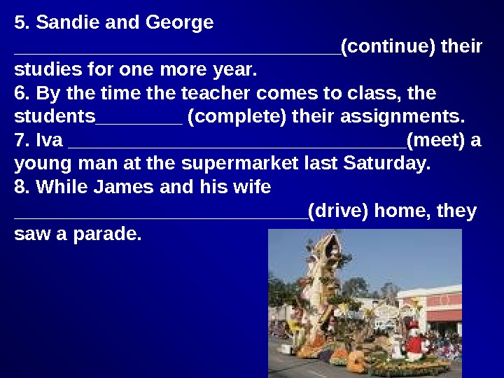 5. Sandie and George _______________(continue) their studies for one more year. 6. By the time the