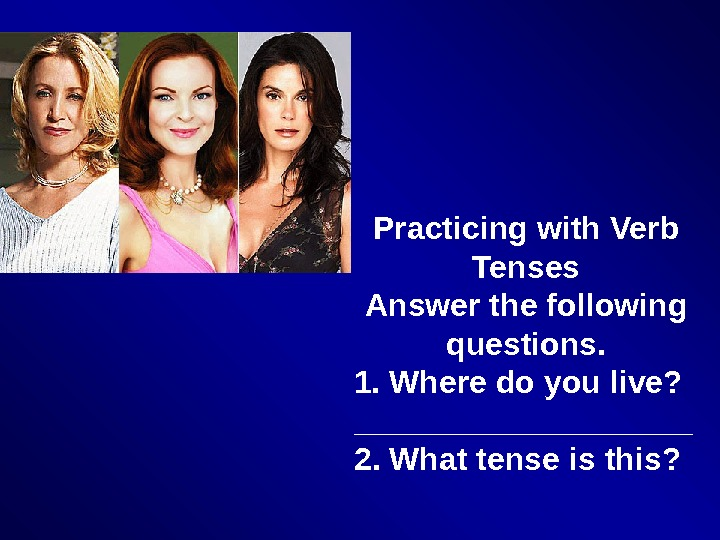 Practicing with Verb Tenses Answer the following questions. 1. Where do you live? __________ 2. What