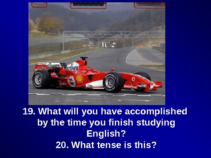 19. What will you have accomplished by the time you finish studying English? 20. What tense