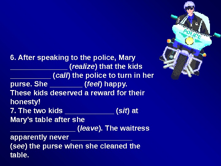 6. After speaking to the police, Mary _______ ( realize ) that the kids _____ (