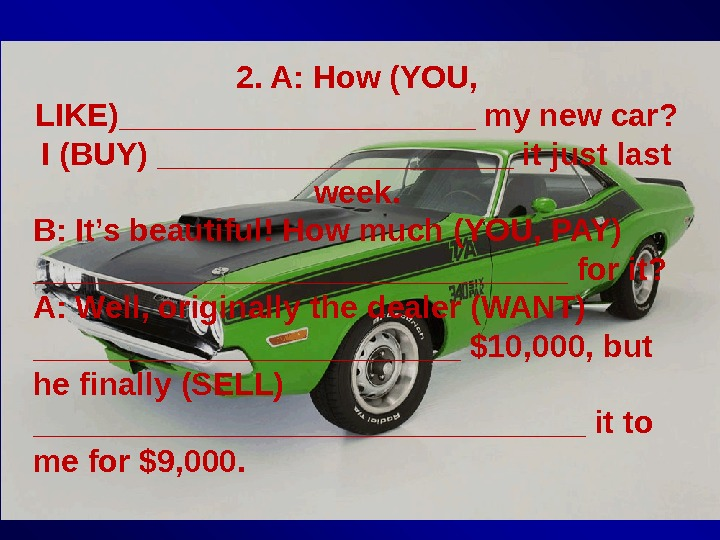 2. A: How (YOU,  LIKE)__________ my new car?  I (BUY) __________ it just last