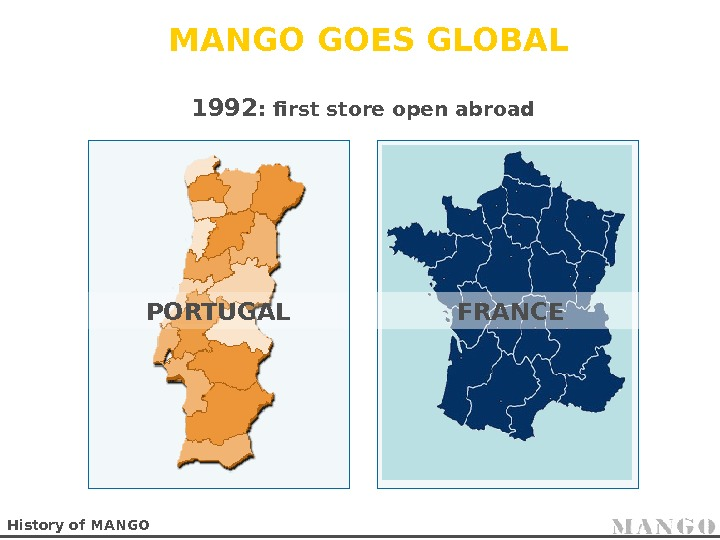 MANGO GOES GLOBAL History of MANGO 1992 : first store open abroad PORTUGAL FRANCE