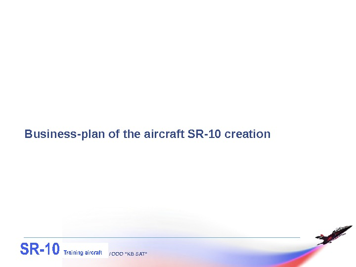 "/ OOO ""KB SAT""Business-plan of the aircraft SR-10 creation"