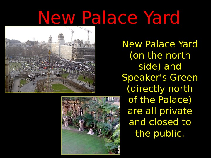 New Palace Yard (on the north side) and Speaker's Green (directly north of the
