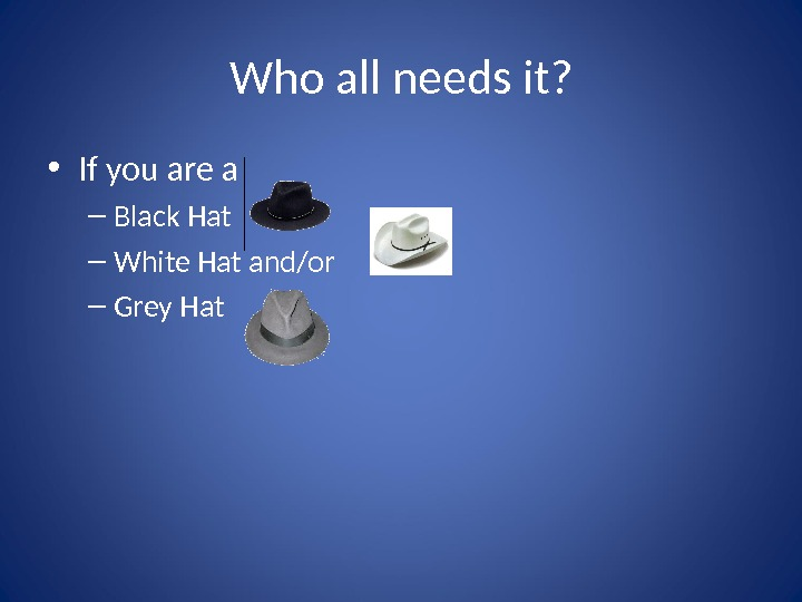 Who all needs it?  • If you are a – Black Hat – White Hat