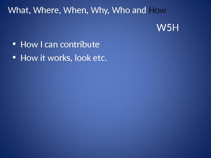 • How I can contribute • How it works, look etc. W 5 HWhat, Where,