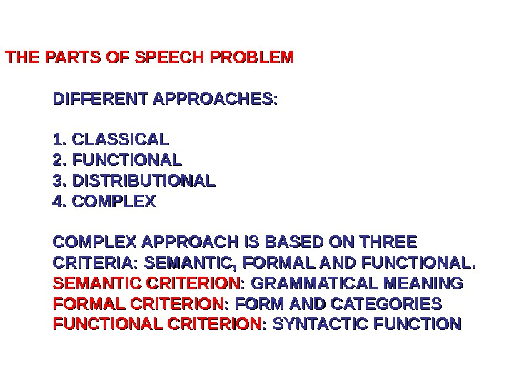 THE PARTS OF SPEECH PROBLEM DIFFERENT APPROACHES: 1. CLASSICAL 2. FUNCTIONAL 3. DISTRIBUTIONAL 4.