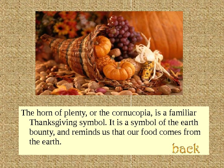 The horn of plenty, or the cornucopia, is a familiar Thanksgiving symbol. It is a symbol