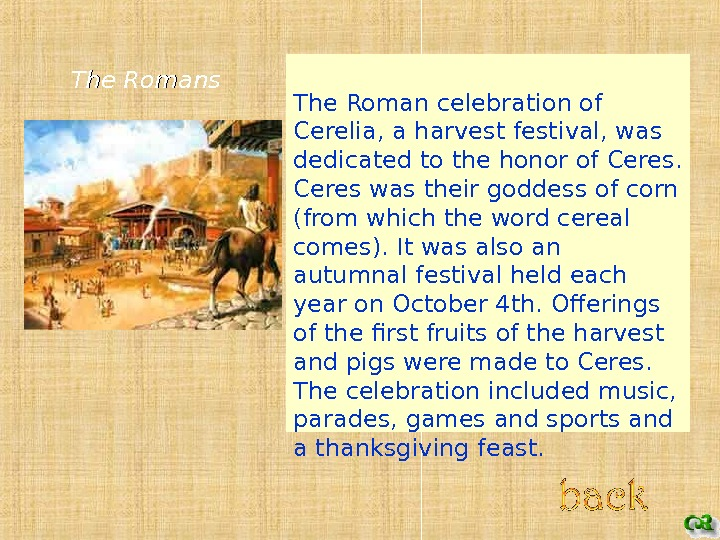 The Roman celebration of Cerelia, a harvest festival, was dedicated to the honor of Ceres