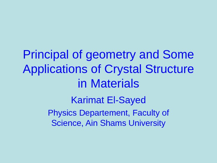 Principal of geometry and Some Applications of Crystal Structure in Materials Karimat El-Sayed Physics Departement, Faculty