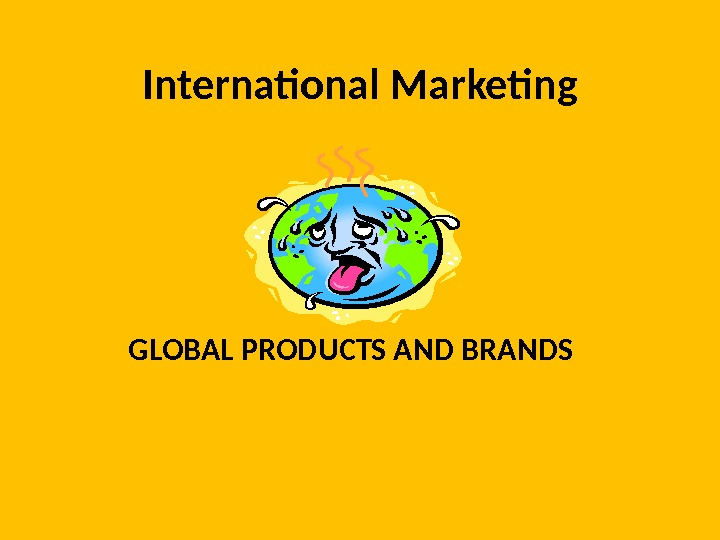International Marketing GLOBAL PRODUCTS AND BRANDS