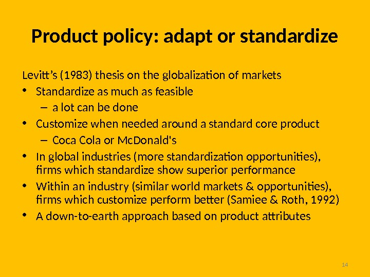 Product policy: adapt or standardize Levitt's (1983) thesis on the globalization of markets • Standardize as