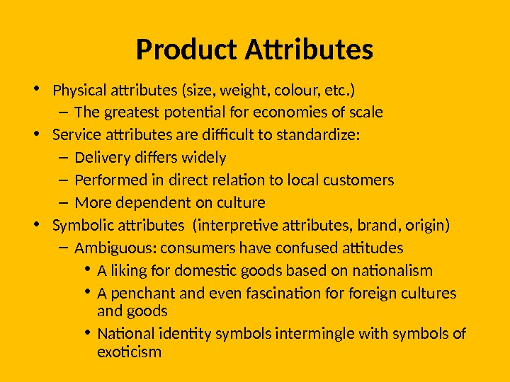 Product Attributes • Physical attributes (size, weight, colour, etc. ) – The greatest potential for economies
