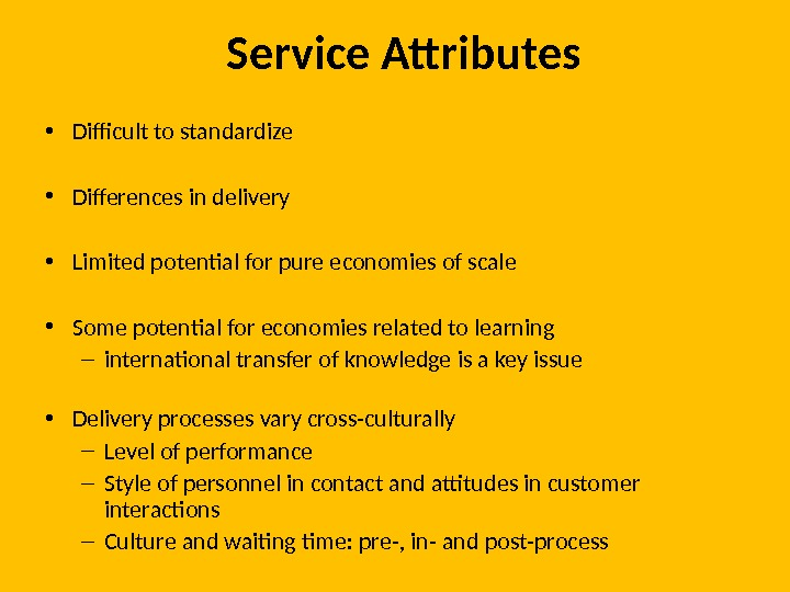 Service Attributes • Difficult to standardize • Differences in delivery • Limited potential for pure economies