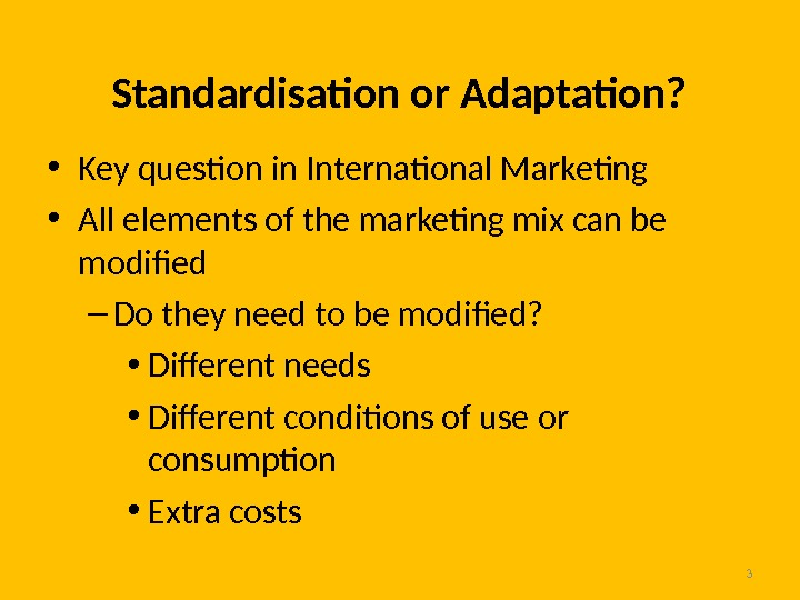 3 Standardisation or Adaptation?  • Key question in International Marketing • All elements of the