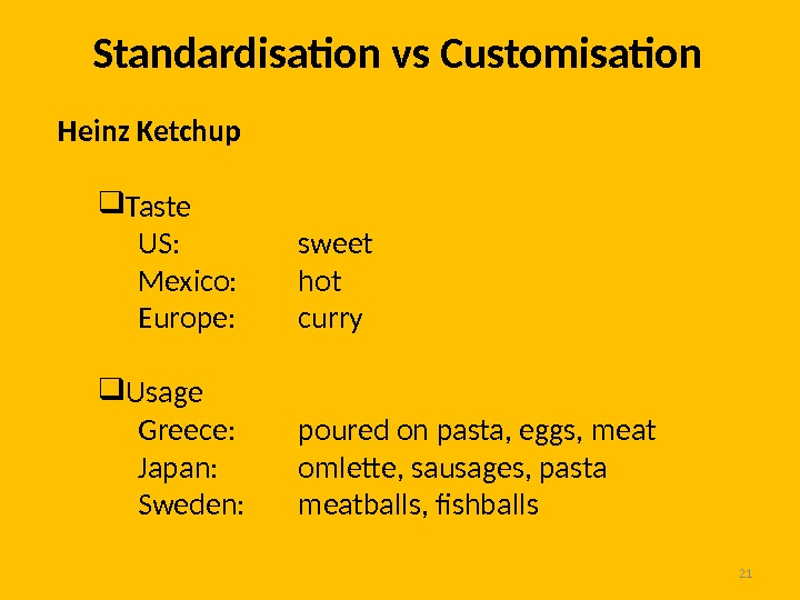 21 Standardisation vs Customisation Heinz Ketchup Taste US:  sweet Mexico:  hot Europe:  curry