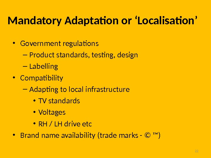 22 Mandatory Adaptation or 'Localisation' • Government regulations – Product standards, testing, design – Labelling •