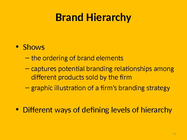 33 Brand Hierarchy • Shows – the ordering of brand elements – captures potential branding relationships