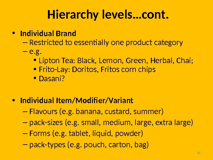 36 Hierarchy levels…cont.  • Individual Brand – Restricted to essentially one product category – e.