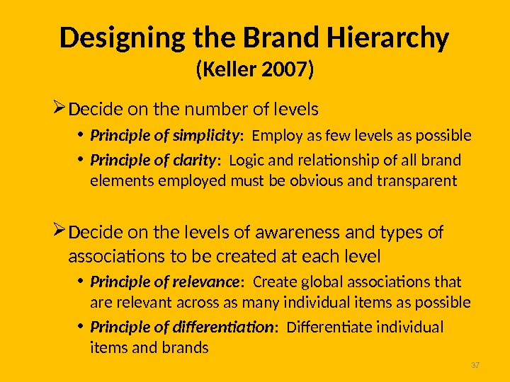 37 Designing the Brand Hierarchy (Keller 2007) Decide on the number of levels • Principle of