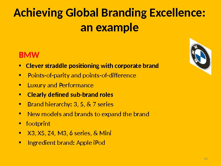 Achieving Global Branding Excellence:  an example 41 BMW • Clever straddle positioning with corporate brand