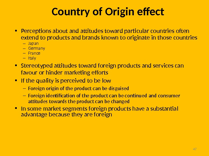 47 Country of Origin efect • Perceptions about and attitudes toward particular countries often extend to
